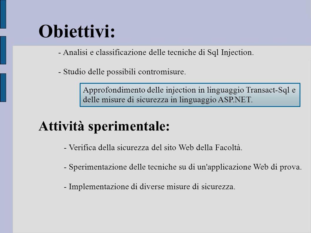 Obiettivi: - Analisi e classificazione delle tecniche di Sql Injection. - Studio delle possibili contromisure. Attività sperimentale: - Verifica della
