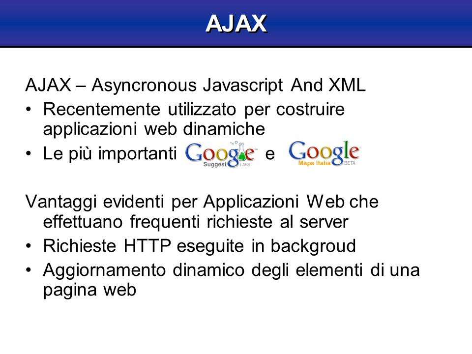 AJAX – Asyncronous Javascript And XML Recentemente utilizzato per costruire applicazioni web dinamiche Le più importanti e Vantaggi evidenti per Appli