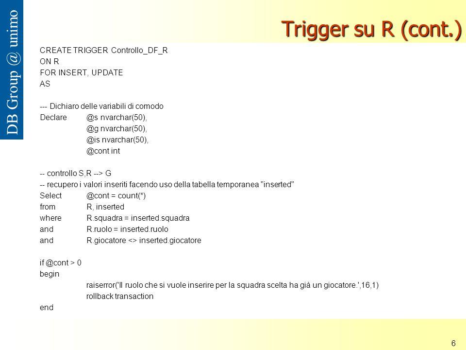 Università di Modena e Reggio Emilia 6 DB Group @ unimo Trigger su R (cont.) CREATE TRIGGER Controllo_DF_R ON R FOR INSERT, UPDATE AS --- Dichiaro delle variabili di comodo Declare @s nvarchar(50), @g nvarchar(50), @is nvarchar(50), @cont int -- controllo S,R --> G -- recupero i valori inseriti facendo uso della tabella temporanea inserted Select @cont = count(*) from R, inserted where R.squadra = inserted.squadra and R.ruolo = inserted.ruolo and R.giocatore <> inserted.giocatore if @cont > 0 begin raiserror( Il ruolo che si vuole inserire per la squadra scelta ha già un giocatore. ,16,1) rollback transaction end