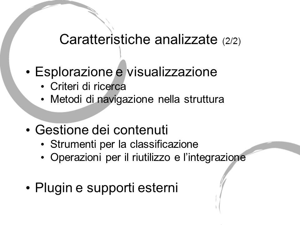 Caratteristiche analizzate (2/2) Esplorazione e visualizzazione Criteri di ricerca Metodi di navigazione nella struttura Gestione dei contenuti Strumenti per la classificazione Operazioni per il riutilizzo e lintegrazione Plugin e supporti esterni
