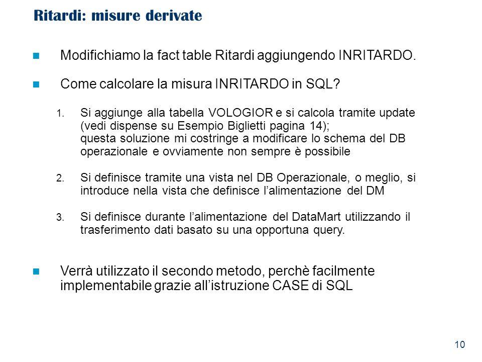 10 Ritardi: misure derivate Modifichiamo la fact table Ritardi aggiungendo INRITARDO. Come calcolare la misura INRITARDO in SQL? 1. Si aggiunge alla t