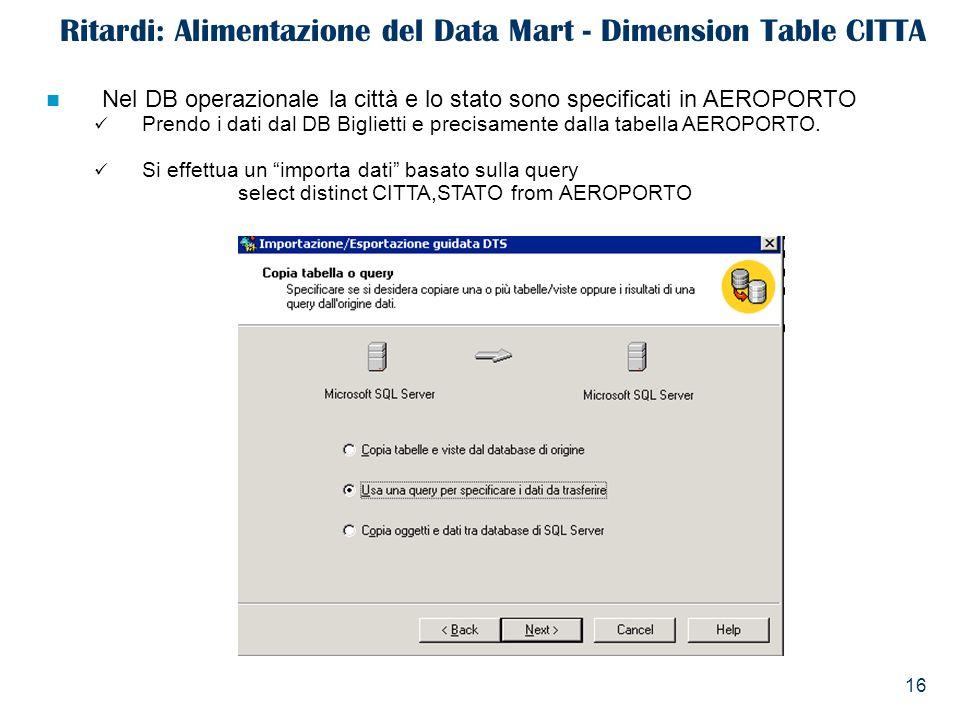 16 Ritardi: Alimentazione del Data Mart - Dimension Table CITTA Nel DB operazionale la città e lo stato sono specificati in AEROPORTO Prendo i dati da