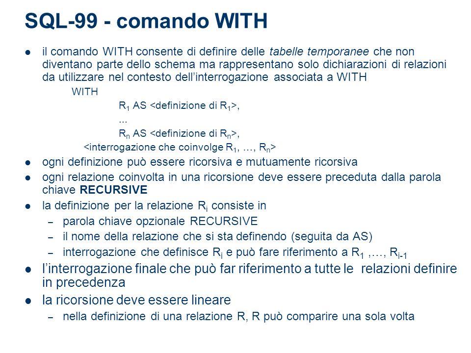 SQL-99 - comando WITH il comando WITH consente di definire delle tabelle temporanee che non diventano parte dello schema ma rappresentano solo dichiarazioni di relazioni da utilizzare nel contesto dellinterrogazione associata a WITH WITH R 1 AS,...