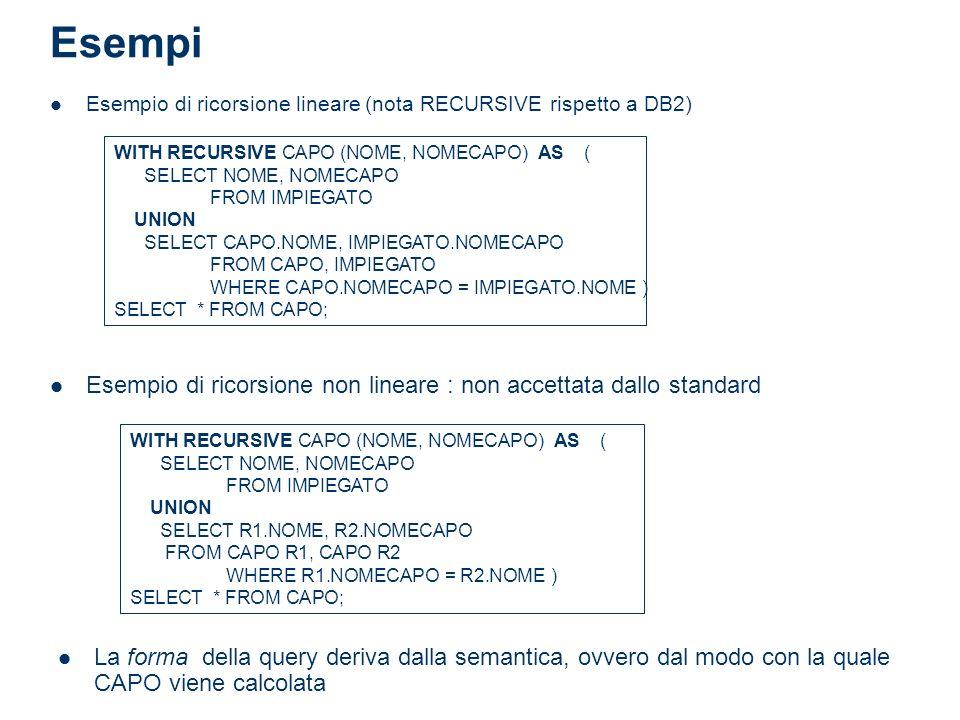 Esempi Esempio di ricorsione lineare (nota RECURSIVE rispetto a DB2) WITH RECURSIVE CAPO (NOME, NOMECAPO) AS ( SELECT NOME, NOMECAPO FROM IMPIEGATO UNION SELECT CAPO.NOME, IMPIEGATO.NOMECAPO FROM CAPO, IMPIEGATO WHERE CAPO.NOMECAPO = IMPIEGATO.NOME ) SELECT * FROM CAPO; Esempio di ricorsione non lineare : non accettata dallo standard WITH RECURSIVE CAPO (NOME, NOMECAPO) AS ( SELECT NOME, NOMECAPO FROM IMPIEGATO UNION SELECT R1.NOME, R2.NOMECAPO FROM CAPO R1, CAPO R2 WHERE R1.NOMECAPO = R2.NOME ) SELECT * FROM CAPO; La forma della query deriva dalla semantica, ovvero dal modo con la quale CAPO viene calcolata