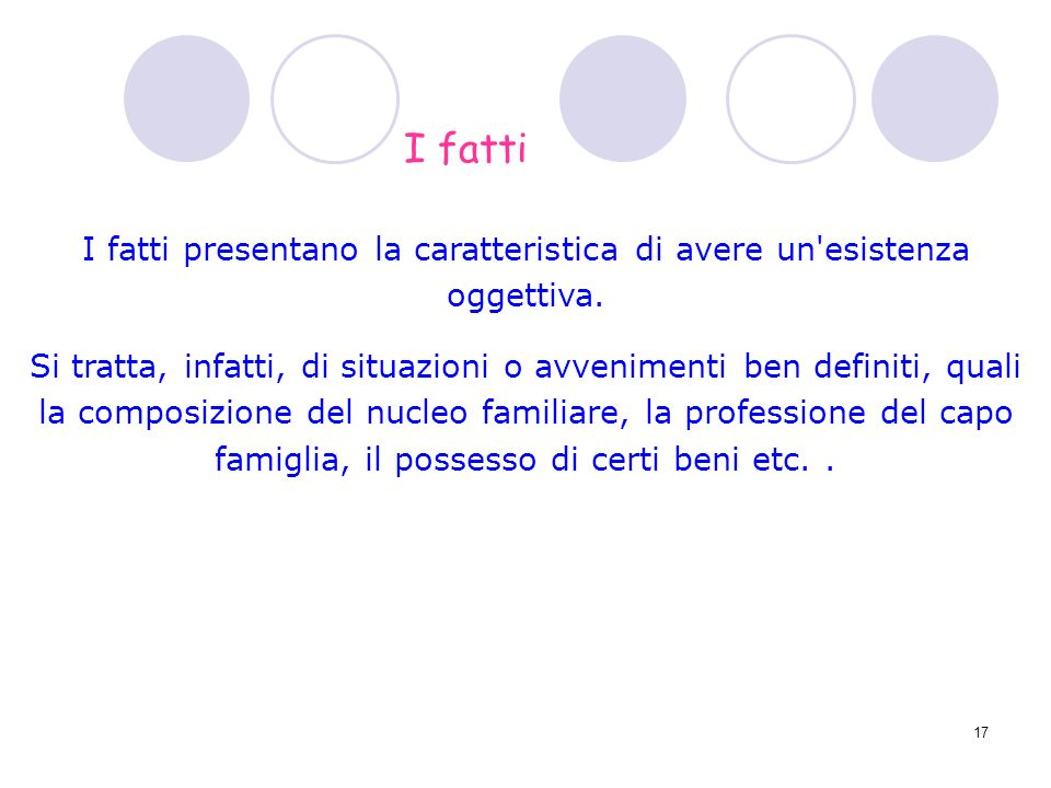 17 I fatti presentano la caratteristica di avere un'esistenza oggettiva. Si tratta, infatti, di situazioni o avvenimenti ben definiti, quali la compos