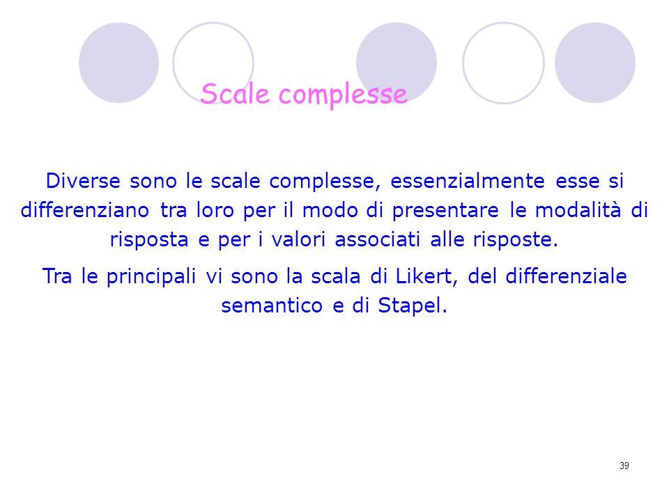 39 Diverse sono le scale complesse, essenzialmente esse si differenziano tra loro per il modo di presentare le modalità di risposta e per i valori ass