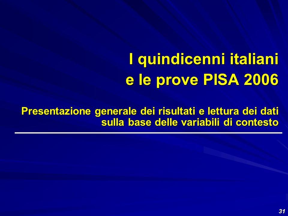 31 I quindicenni italiani e le prove PISA 2006 Presentazione generale dei risultati e lettura dei dati sulla base delle variabili di contesto