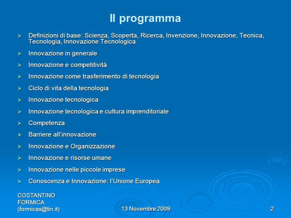 COSTANTINO FORMICA (formicas@tin.it)13 Novembre 20092 Il programma Definizioni di base: Scienza, Scoperta, Ricerca, Invenzione, Innovazione, Tecnica, Tecnologia, Innovazione Tecnologica Definizioni di base: Scienza, Scoperta, Ricerca, Invenzione, Innovazione, Tecnica, Tecnologia, Innovazione Tecnologica Innovazione in generale Innovazione in generale Innovazione e competitività Innovazione e competitività Innovazione come trasferimento di tecnologia Innovazione come trasferimento di tecnologia Ciclo di vita della tecnologia Ciclo di vita della tecnologia Innovazione tecnologica Innovazione tecnologica Innovazione tecnologica e cultura imprenditoriale Innovazione tecnologica e cultura imprenditoriale Competenza Competenza Barriere allinnovazione Barriere allinnovazione Innovazione e Organizzazione Innovazione e Organizzazione Innovazione e risorse umane Innovazione e risorse umane Innovazione nelle piccole imprese Innovazione nelle piccole imprese Conoscenza e Innovazione: lUnione Europea Conoscenza e Innovazione: lUnione Europea