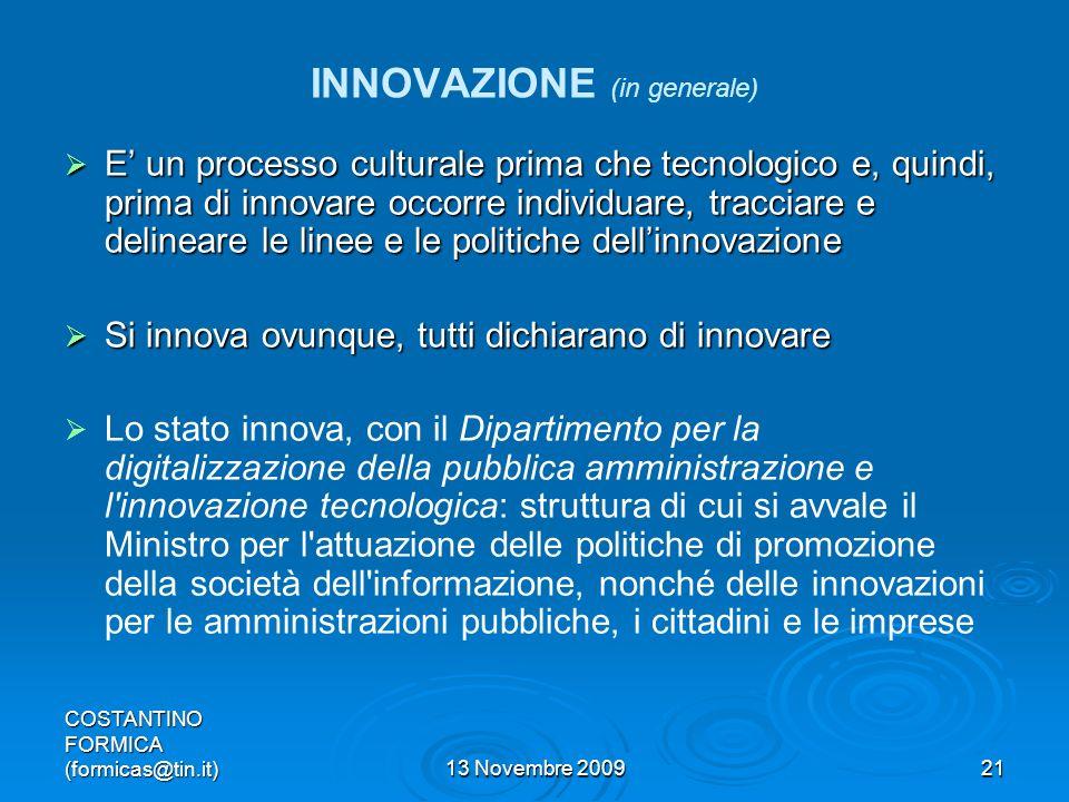 COSTANTINO FORMICA (formicas@tin.it)13 Novembre 200921 INNOVAZIONE (in generale) E un processo culturale prima che tecnologico e, quindi, prima di innovare occorre individuare, tracciare e delineare le linee e le politiche dellinnovazione E un processo culturale prima che tecnologico e, quindi, prima di innovare occorre individuare, tracciare e delineare le linee e le politiche dellinnovazione Si innova ovunque, tutti dichiarano di innovare Si innova ovunque, tutti dichiarano di innovare Lo stato innova, con il Dipartimento per la digitalizzazione della pubblica amministrazione e l innovazione tecnologica: struttura di cui si avvale il Ministro per l attuazione delle politiche di promozione della società dell informazione, nonché delle innovazioni per le amministrazioni pubbliche, i cittadini e le imprese