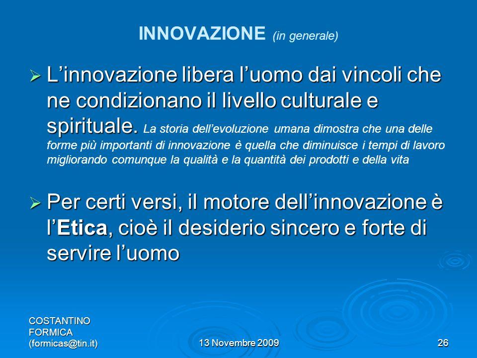 COSTANTINO FORMICA (formicas@tin.it)13 Novembre 200926 INNOVAZIONE (in generale) Linnovazione libera luomo dai vincoli che ne condizionano il livello culturale e spirituale.