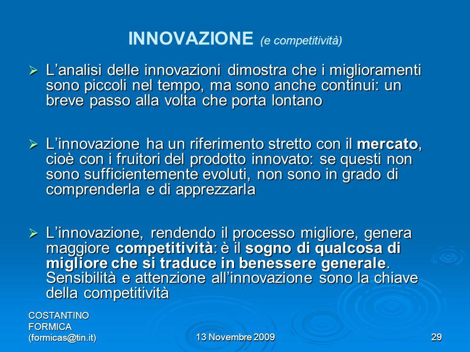 COSTANTINO FORMICA (formicas@tin.it)13 Novembre 200929 INNOVAZIONE (e competitività) Lanalisi delle innovazioni dimostra che i miglioramenti sono piccoli nel tempo, ma sono anche continui: un breve passo alla volta che porta lontano Lanalisi delle innovazioni dimostra che i miglioramenti sono piccoli nel tempo, ma sono anche continui: un breve passo alla volta che porta lontano Linnovazione ha un riferimento stretto con il mercato, cioè con i fruitori del prodotto innovato: se questi non sono sufficientemente evoluti, non sono in grado di comprenderla e di apprezzarla Linnovazione ha un riferimento stretto con il mercato, cioè con i fruitori del prodotto innovato: se questi non sono sufficientemente evoluti, non sono in grado di comprenderla e di apprezzarla Linnovazione, rendendo il processo migliore, genera maggiore competitività: è il sogno di qualcosa di migliore che si traduce in benessere generale.