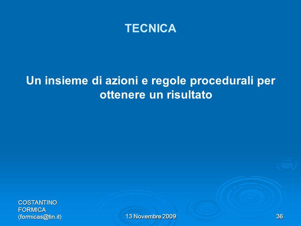 COSTANTINO FORMICA (formicas@tin.it)13 Novembre 200936 TECNICA Un insieme di azioni e regole procedurali per ottenere un risultato