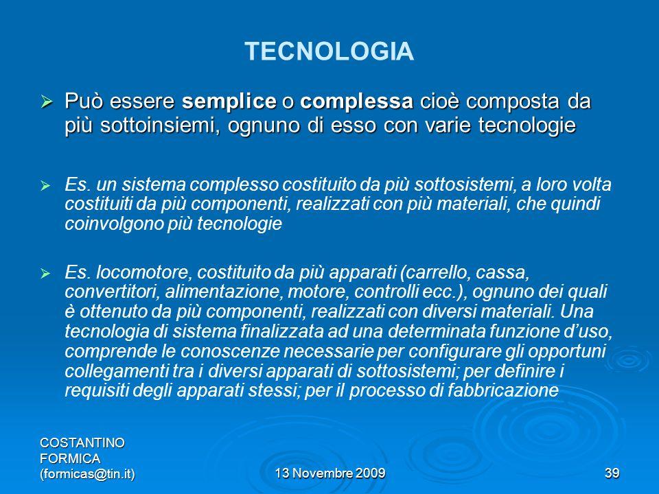 COSTANTINO FORMICA (formicas@tin.it)13 Novembre 200939 TECNOLOGIA Può essere semplice o complessa cioè composta da più sottoinsiemi, ognuno di esso con varie tecnologie Può essere semplice o complessa cioè composta da più sottoinsiemi, ognuno di esso con varie tecnologie Es.