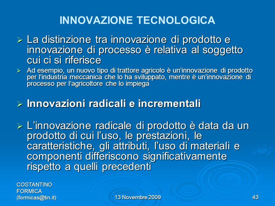 COSTANTINO FORMICA (formicas@tin.it)13 Novembre 200943 INNOVAZIONE TECNOLOGICA La distinzione tra innovazione di prodotto e innovazione di processo è relativa al soggetto cui ci si riferisce La distinzione tra innovazione di prodotto e innovazione di processo è relativa al soggetto cui ci si riferisce Ad esempio, un nuovo tipo di trattore agricolo è uninnovazione di prodotto per lindustria meccanica che lo ha sviluppato, mentre è uninnovazione di processo per lagricoltore che lo impiega Ad esempio, un nuovo tipo di trattore agricolo è uninnovazione di prodotto per lindustria meccanica che lo ha sviluppato, mentre è uninnovazione di processo per lagricoltore che lo impiega Innovazioni radicali e incrementali Innovazioni radicali e incrementali Linnovazione radicale di prodotto è data da un prodotto di cui luso, le prestazioni, le caratteristiche, gli attributi, luso di materiali e componenti differiscono significativamente rispetto a quelli precedenti Linnovazione radicale di prodotto è data da un prodotto di cui luso, le prestazioni, le caratteristiche, gli attributi, luso di materiali e componenti differiscono significativamente rispetto a quelli precedenti