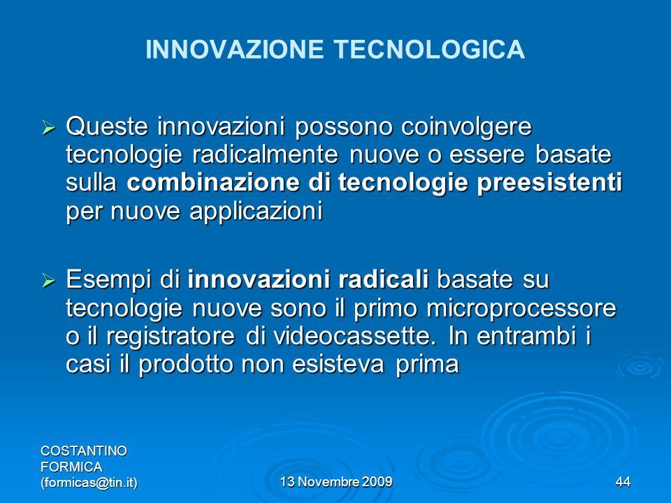 COSTANTINO FORMICA (formicas@tin.it)13 Novembre 200944 INNOVAZIONE TECNOLOGICA Queste innovazioni possono coinvolgere tecnologie radicalmente nuove o essere basate sulla combinazione di tecnologie preesistenti per nuove applicazioni Queste innovazioni possono coinvolgere tecnologie radicalmente nuove o essere basate sulla combinazione di tecnologie preesistenti per nuove applicazioni Esempi di innovazioni radicali basate su tecnologie nuove sono il primo microprocessore o il registratore di videocassette.