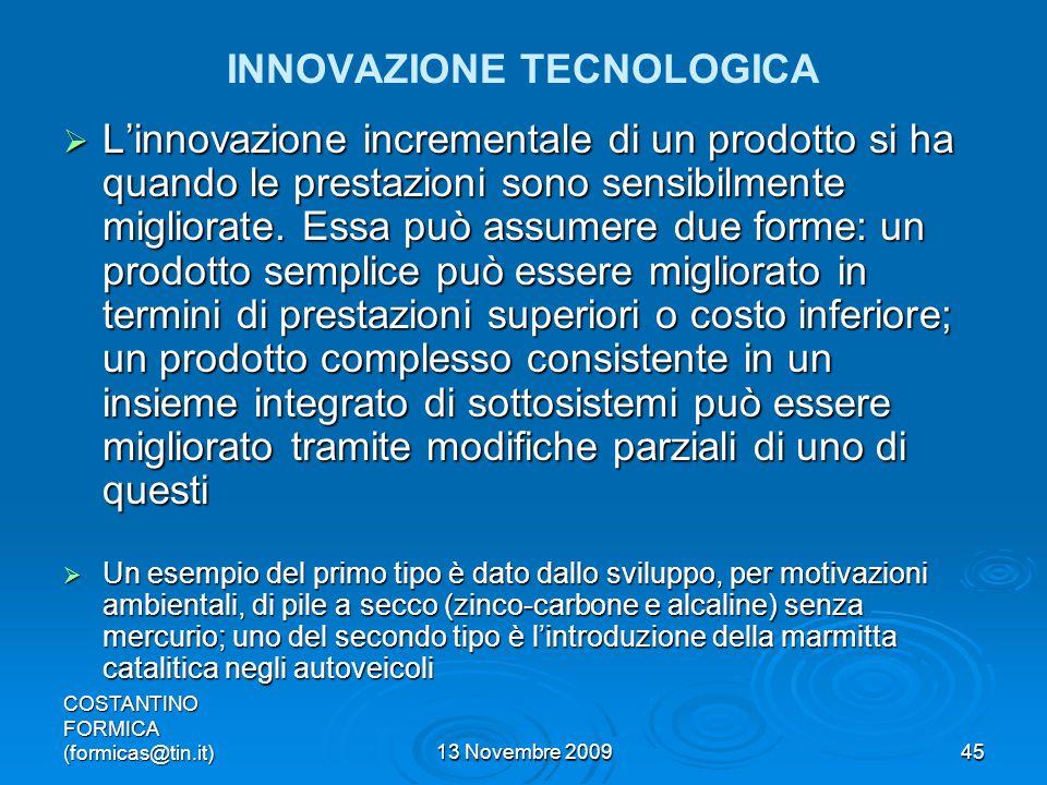 COSTANTINO FORMICA (formicas@tin.it)13 Novembre 200945 INNOVAZIONE TECNOLOGICA Linnovazione incrementale di un prodotto si ha quando le prestazioni sono sensibilmente migliorate.
