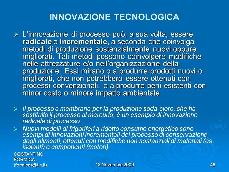 COSTANTINO FORMICA (formicas@tin.it)13 Novembre 200946 INNOVAZIONE TECNOLOGICA Linnovazione di processo può, a sua volta, essere radicale o incrementale, a seconda che coinvolga metodi di produzione sostanzialmente nuovi oppure migliorati.