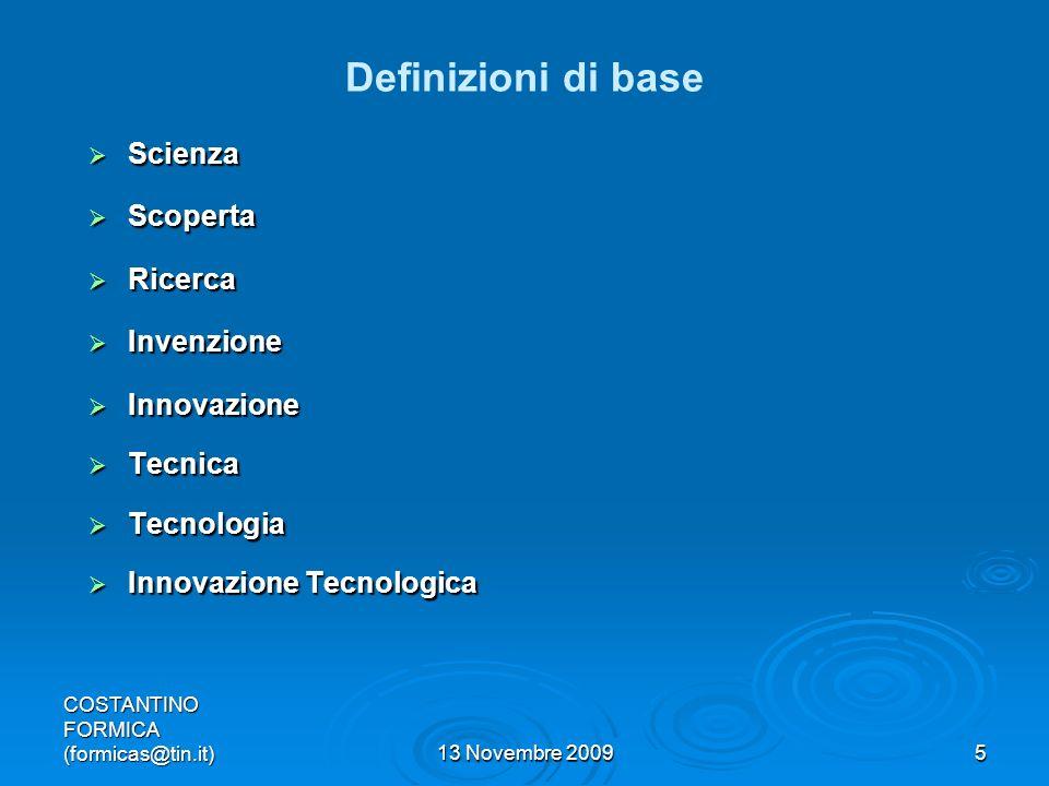 COSTANTINO FORMICA (formicas@tin.it)13 Novembre 20095 Definizioni di base Scienza Scienza Scoperta Scoperta Ricerca Ricerca Invenzione Invenzione Innovazione Innovazione Tecnica Tecnica Tecnologia Tecnologia Innovazione Tecnologica Innovazione Tecnologica