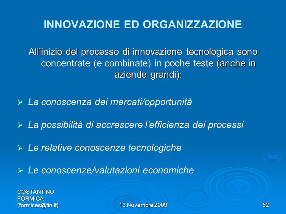 COSTANTINO FORMICA (formicas@tin.it)13 Novembre 200952 INNOVAZIONE ED ORGANIZZAZIONE Allinizio del processo di innovazione tecnologica sono (anche in aziende grandi): Allinizio del processo di innovazione tecnologica sono concentrate (e combinate) in poche teste (anche in aziende grandi): La conoscenza dei mercati/opportunità La possibilità di accrescere lefficienza dei processi Le relative conoscenze tecnologiche Le conoscenze/valutazioni economiche