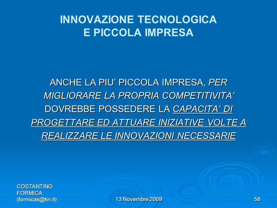 COSTANTINO FORMICA (formicas@tin.it)13 Novembre 200958 INNOVAZIONE TECNOLOGICA E PICCOLA IMPRESA ANCHE LA PIU PICCOLA IMPRESA, PER MIGLIORARE LA PROPRIA COMPETITIVITA DOVREBBE POSSEDERE LA CAPACITA DI PROGETTARE ED ATTUARE INIZIATIVE VOLTE A REALIZZARE LE INNOVAZIONI NECESSARIE