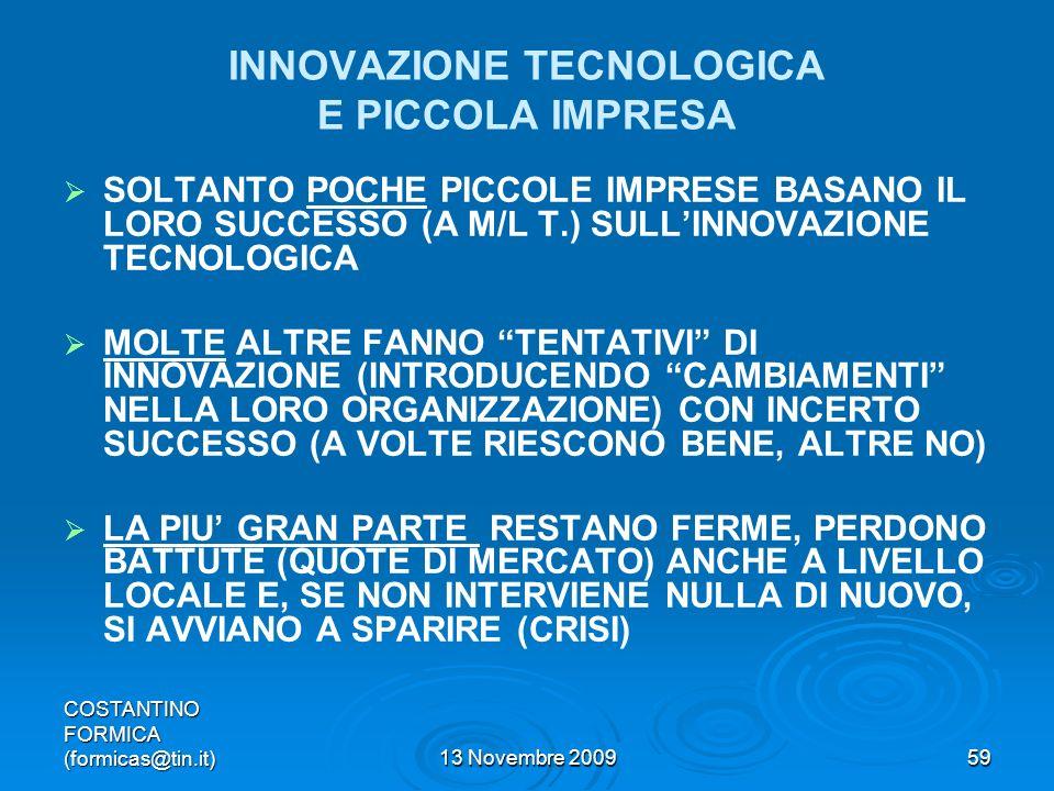 COSTANTINO FORMICA (formicas@tin.it)13 Novembre 200959 INNOVAZIONE TECNOLOGICA E PICCOLA IMPRESA SOLTANTO POCHE PICCOLE IMPRESE BASANO IL LORO SUCCESSO (A M/L T.) SULLINNOVAZIONE TECNOLOGICA MOLTE ALTRE FANNO TENTATIVI DI INNOVAZIONE (INTRODUCENDO CAMBIAMENTI NELLA LORO ORGANIZZAZIONE) CON INCERTO SUCCESSO (A VOLTE RIESCONO BENE, ALTRE NO) LA PIU GRAN PARTE RESTANO FERME, PERDONO BATTUTE (QUOTE DI MERCATO) ANCHE A LIVELLO LOCALE E, SE NON INTERVIENE NULLA DI NUOVO, SI AVVIANO A SPARIRE (CRISI)