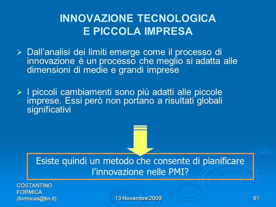 COSTANTINO FORMICA (formicas@tin.it)13 Novembre 200961 INNOVAZIONE TECNOLOGICA E PICCOLA IMPRESA Dallanalisi dei limiti emerge come il processo di innovazione è un processo che meglio si adatta alle dimensioni di medie e grandi imprese I piccoli cambiamenti sono più adatti alle piccole imprese.