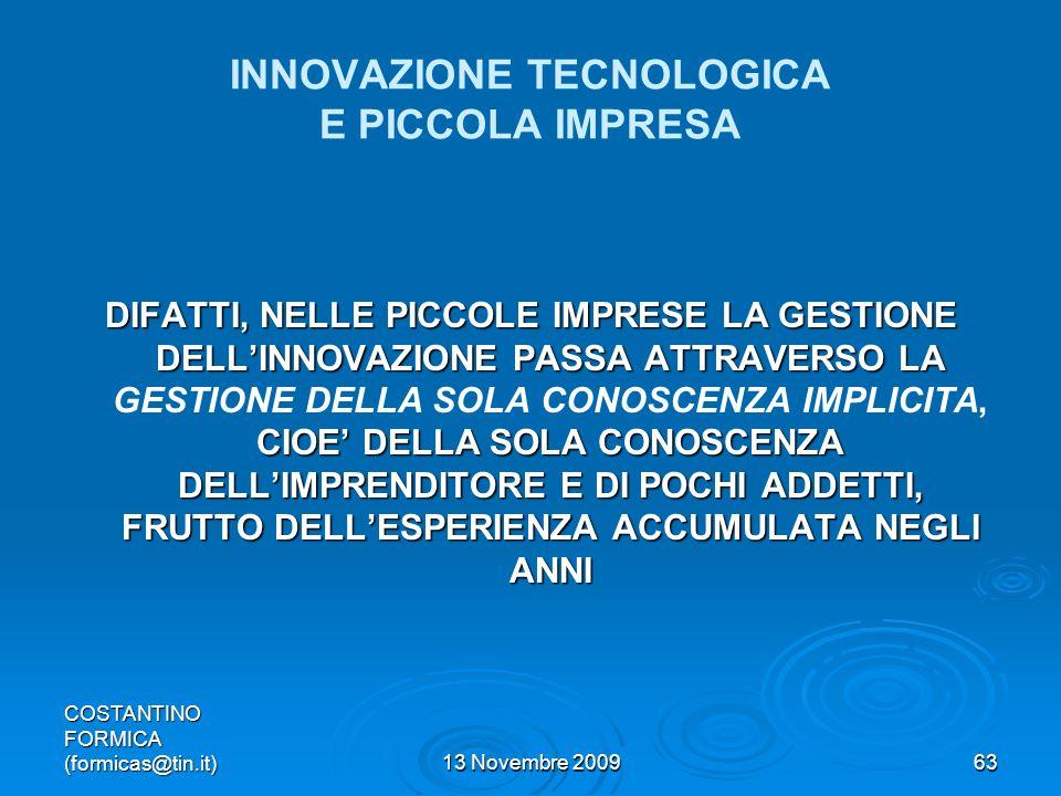 COSTANTINO FORMICA (formicas@tin.it)13 Novembre 200963 INNOVAZIONE TECNOLOGICA E PICCOLA IMPRESA DIFATTI, NELLE PICCOLE IMPRESE LA GESTIONE DELLINNOVAZIONE PASSA ATTRAVERSO LA CIOE DELLA SOLA CONOSCENZA DELLIMPRENDITORE E DI POCHI ADDETTI, FRUTTO DELLESPERIENZA ACCUMULATA NEGLI ANNI DIFATTI, NELLE PICCOLE IMPRESE LA GESTIONE DELLINNOVAZIONE PASSA ATTRAVERSO LA GESTIONE DELLA SOLA CONOSCENZA IMPLICITA, CIOE DELLA SOLA CONOSCENZA DELLIMPRENDITORE E DI POCHI ADDETTI, FRUTTO DELLESPERIENZA ACCUMULATA NEGLI ANNI