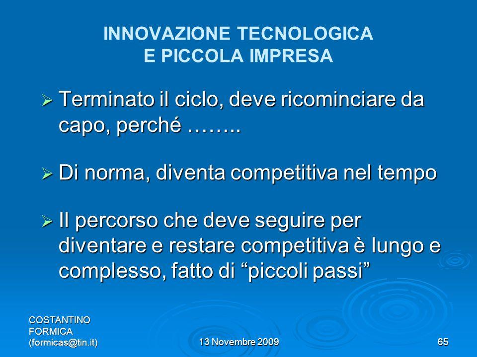 COSTANTINO FORMICA (formicas@tin.it)13 Novembre 200965 INNOVAZIONE TECNOLOGICA E PICCOLA IMPRESA Terminato il ciclo, deve ricominciare da capo, perché ……..