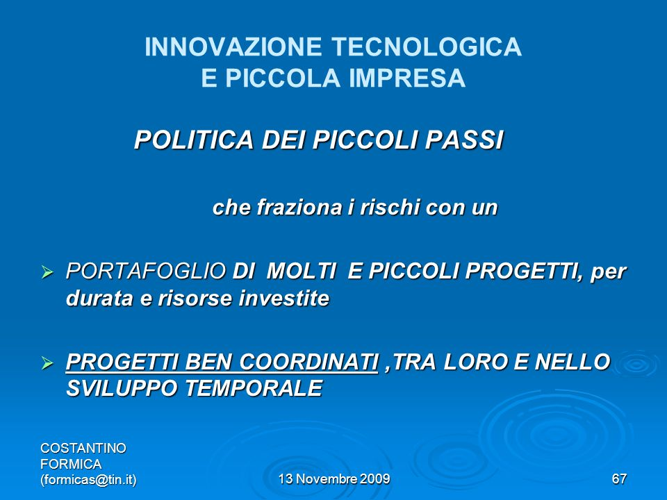 COSTANTINO FORMICA (formicas@tin.it)13 Novembre 200967 INNOVAZIONE TECNOLOGICA E PICCOLA IMPRESA POLITICA DEI PICCOLI PASSI che fraziona i rischi con un che fraziona i rischi con un PORTAFOGLIO DI MOLTI E PICCOLI PROGETTI, per durata e risorse investite PORTAFOGLIO DI MOLTI E PICCOLI PROGETTI, per durata e risorse investite PROGETTI BEN COORDINATI,TRA LORO E NELLO SVILUPPO TEMPORALE PROGETTI BEN COORDINATI,TRA LORO E NELLO SVILUPPO TEMPORALE