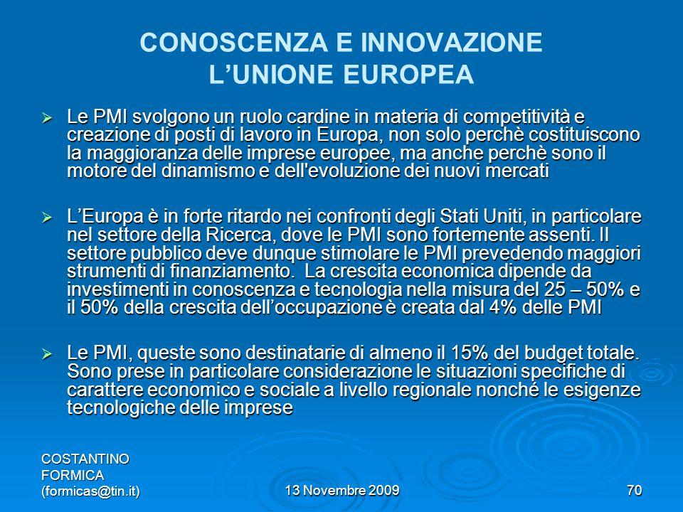 COSTANTINO FORMICA (formicas@tin.it)13 Novembre 200970 CONOSCENZA E INNOVAZIONE LUNIONE EUROPEA Le PMI svolgono un ruolo cardine in materia di competitività e creazione di posti di lavoro in Europa, non solo perchè costituiscono la maggioranza delle imprese europee, ma anche perchè sono il motore del dinamismo e dell evoluzione dei nuovi mercati Le PMI svolgono un ruolo cardine in materia di competitività e creazione di posti di lavoro in Europa, non solo perchè costituiscono la maggioranza delle imprese europee, ma anche perchè sono il motore del dinamismo e dell evoluzione dei nuovi mercati LEuropa è in forte ritardo nei confronti degli Stati Uniti, in particolare nel settore della Ricerca, dove le PMI sono fortemente assenti.