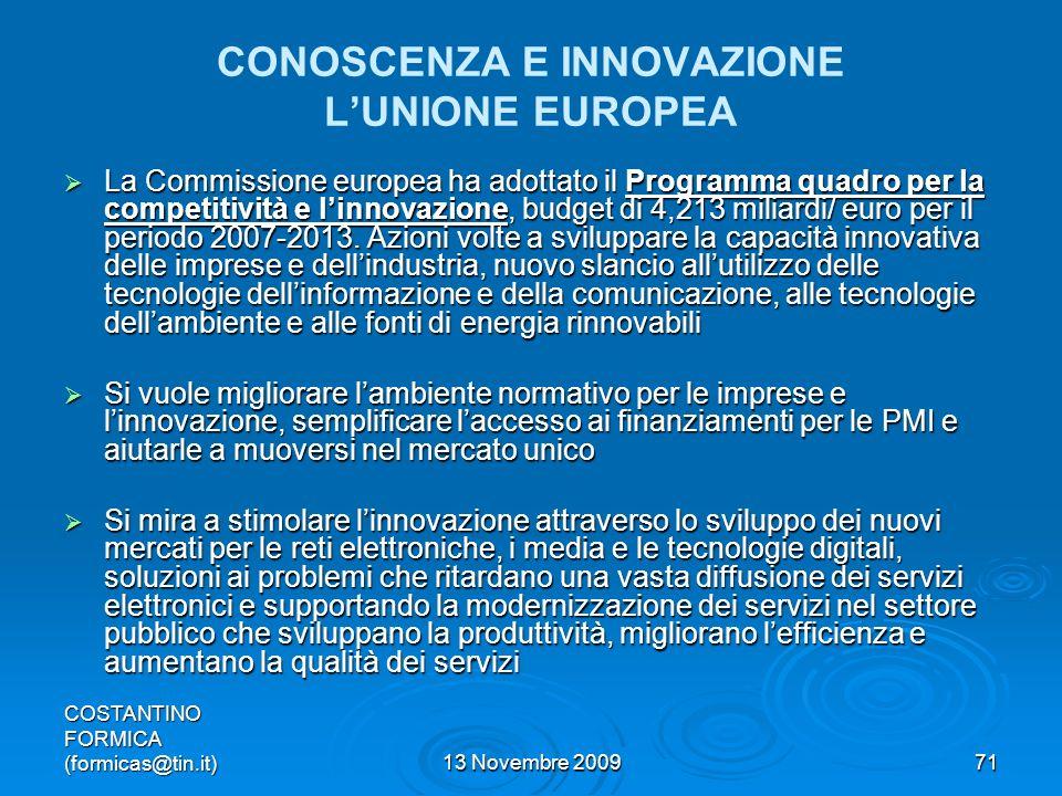 COSTANTINO FORMICA (formicas@tin.it)13 Novembre 200971 CONOSCENZA E INNOVAZIONE LUNIONE EUROPEA La Commissione europea ha adottato il Programma quadro per la competitività e linnovazione, budget di 4,213 miliardi/ euro per il periodo 2007-2013.