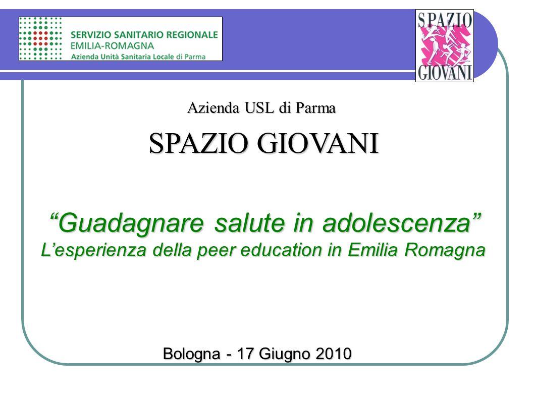 Guadagnare salute in adolescenza Lesperienza della peer education in Emilia Romagna SPAZIO GIOVANI Azienda USL di Parma Bologna - 17 Giugno 2010