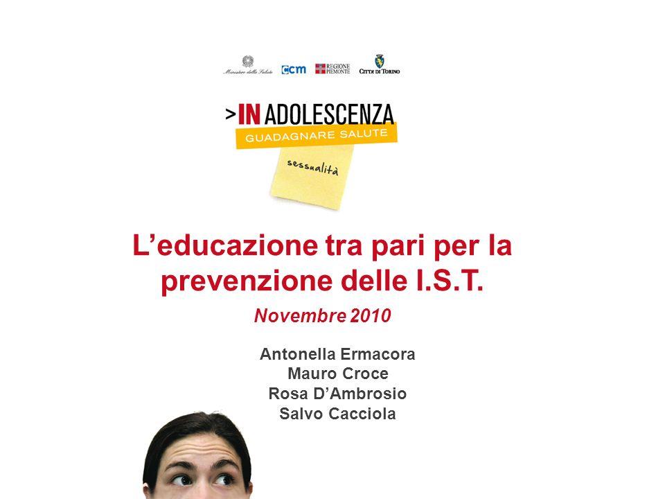 Leducazione tra pari per la prevenzione delle I.S.T. Novembre 2010 Antonella Ermacora Mauro Croce Rosa DAmbrosio Salvo Cacciola