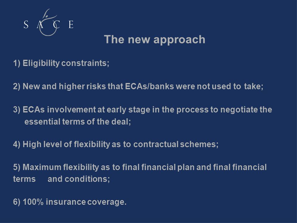 The new approach 1) Eligibility constraints; 2) New and higher risks that ECAs/banks were not used to take; 3) ECAs involvement at early stage in the