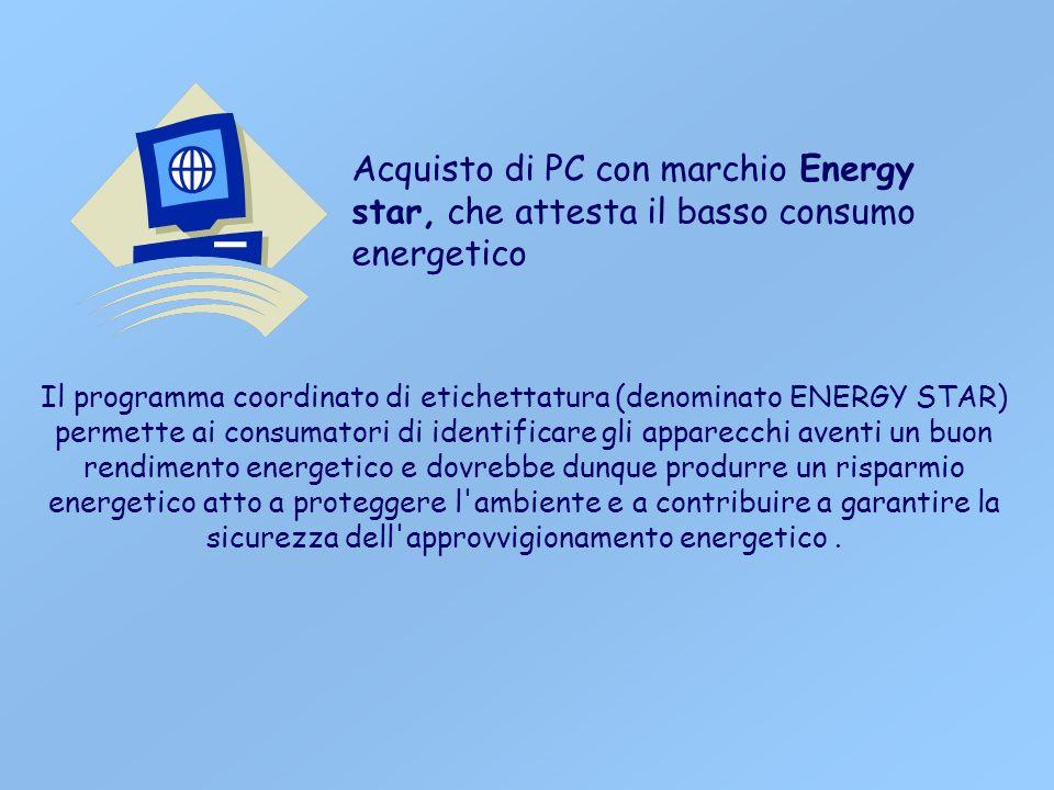 Acquisto di PC con marchio Energy star, che attesta il basso consumo energetico Il programma coordinato di etichettatura (denominato ENERGY STAR) permette ai consumatori di identificare gli apparecchi aventi un buon rendimento energetico e dovrebbe dunque produrre un risparmio energetico atto a proteggere l ambiente e a contribuire a garantire la sicurezza dell approvvigionamento energetico.