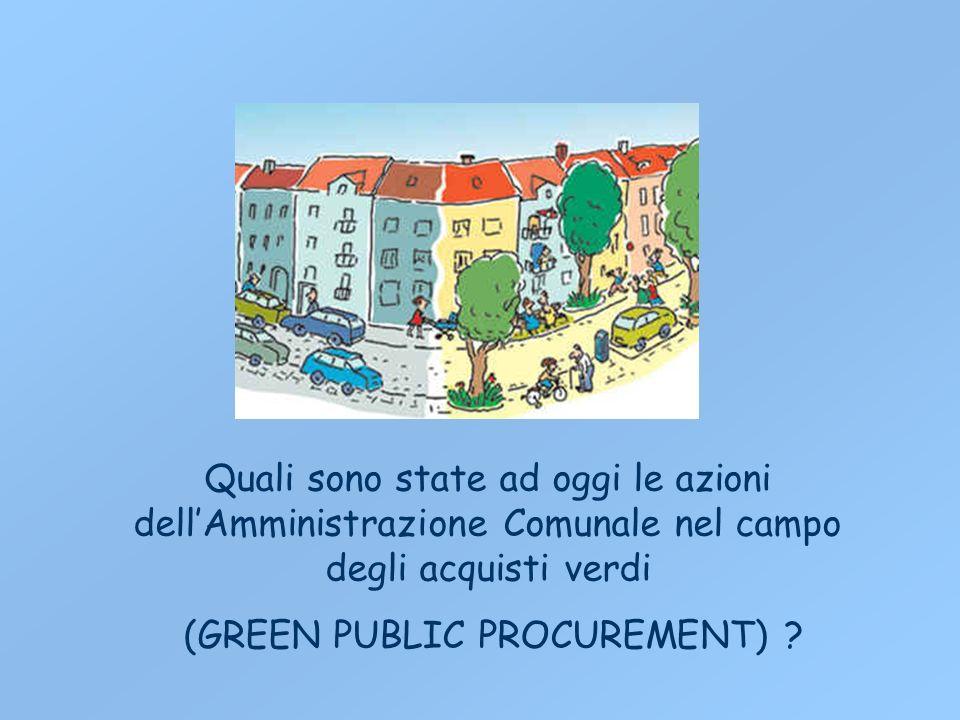 Quali sono state ad oggi le azioni dellAmministrazione Comunale nel campo degli acquisti verdi (GREEN PUBLIC PROCUREMENT)
