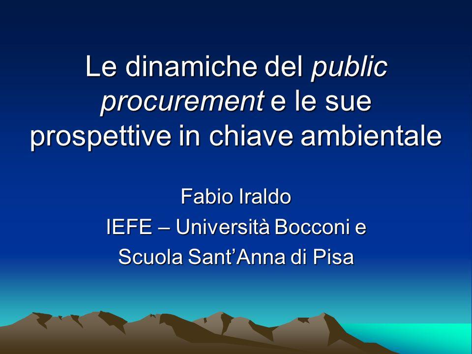 Le dinamiche del public procurement e le sue prospettive in chiave ambientale Fabio Iraldo IEFE – Università Bocconi e Scuola SantAnna di Pisa