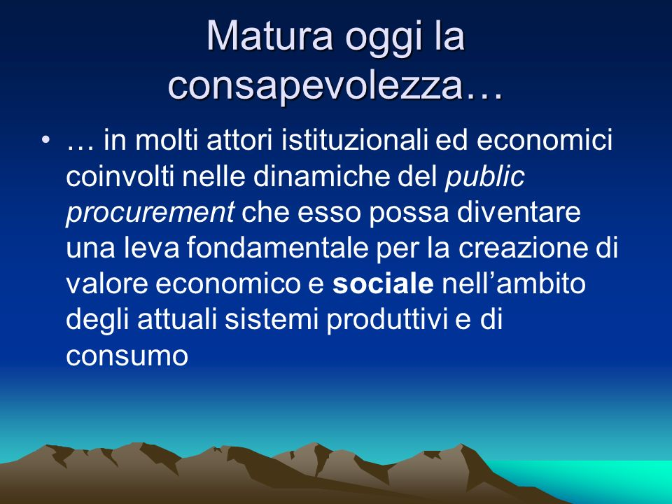 Matura oggi la consapevolezza… … in molti attori istituzionali ed economici coinvolti nelle dinamiche del public procurement che esso possa diventare