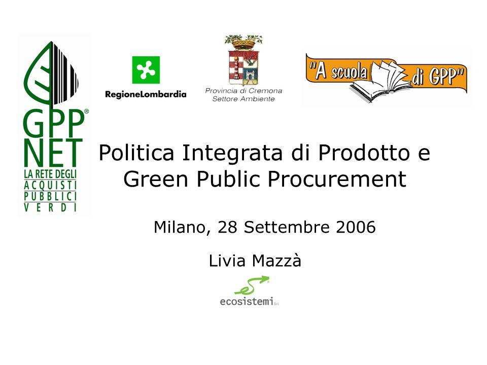 Politica Integrata di Prodotto e Green Public Procurement Milano, 28 Settembre 2006 Livia Mazzà