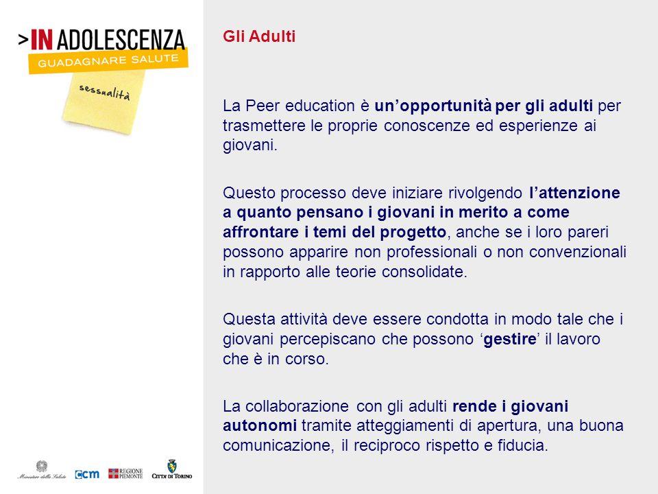 Gli Adulti La Peer education è unopportunità per gli adulti per trasmettere le proprie conoscenze ed esperienze ai giovani. Questo processo deve inizi