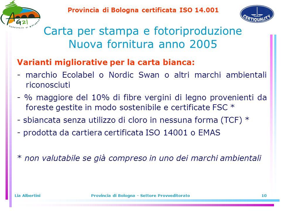 Provincia di Bologna certificata ISO 14.001 Lia AlbertiniProvincia di Bologna - Settore Provveditorato10 Varianti migliorative per la carta bianca: - marchio Ecolabel o Nordic Swan o altri marchi ambientali riconosciuti - % maggiore del 10% di fibre vergini di legno provenienti da foreste gestite in modo sostenibile e certificate FSC * - sbiancata senza utilizzo di cloro in nessuna forma (TCF) * - prodotta da cartiera certificata ISO 14001 o EMAS * non valutabile se già compreso in uno dei marchi ambientali Carta per stampa e fotoriproduzione Nuova fornitura anno 2005