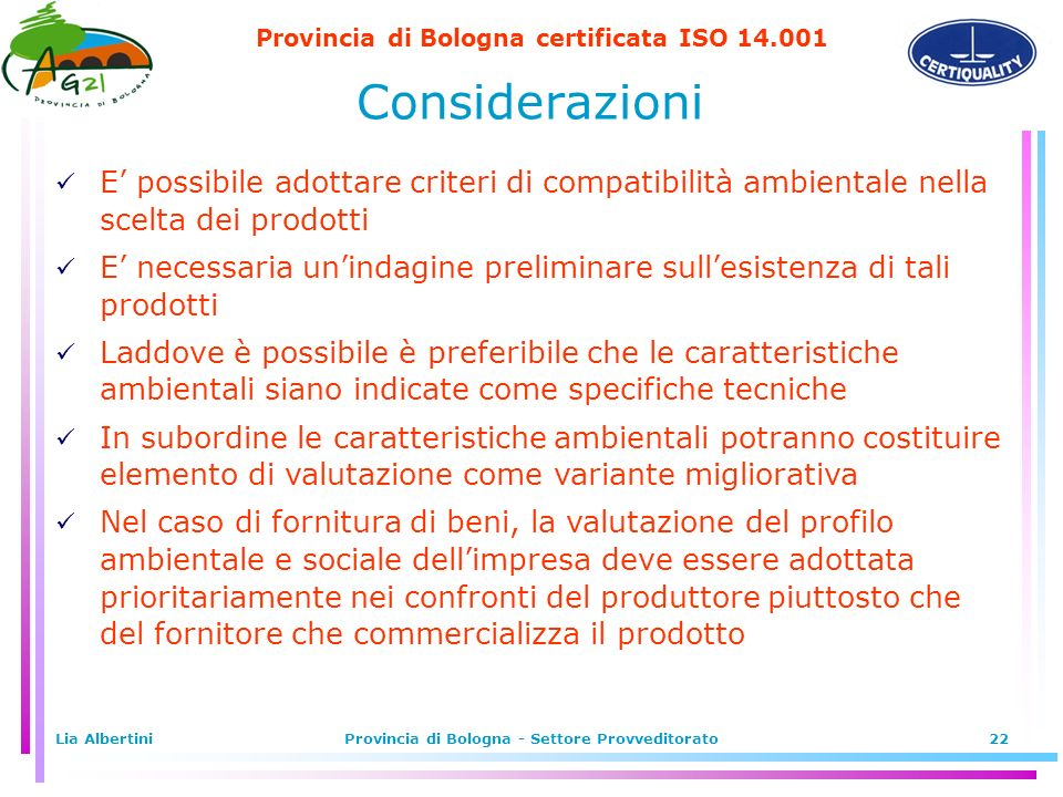 Provincia di Bologna certificata ISO 14.001 Lia AlbertiniProvincia di Bologna - Settore Provveditorato22 Considerazioni E possibile adottare criteri di compatibilità ambientale nella scelta dei prodotti E necessaria unindagine preliminare sullesistenza di tali prodotti Laddove è possibile è preferibile che le caratteristiche ambientali siano indicate come specifiche tecniche In subordine le caratteristiche ambientali potranno costituire elemento di valutazione come variante migliorativa Nel caso di fornitura di beni, la valutazione del profilo ambientale e sociale dellimpresa deve essere adottata prioritariamente nei confronti del produttore piuttosto che del fornitore che commercializza il prodotto