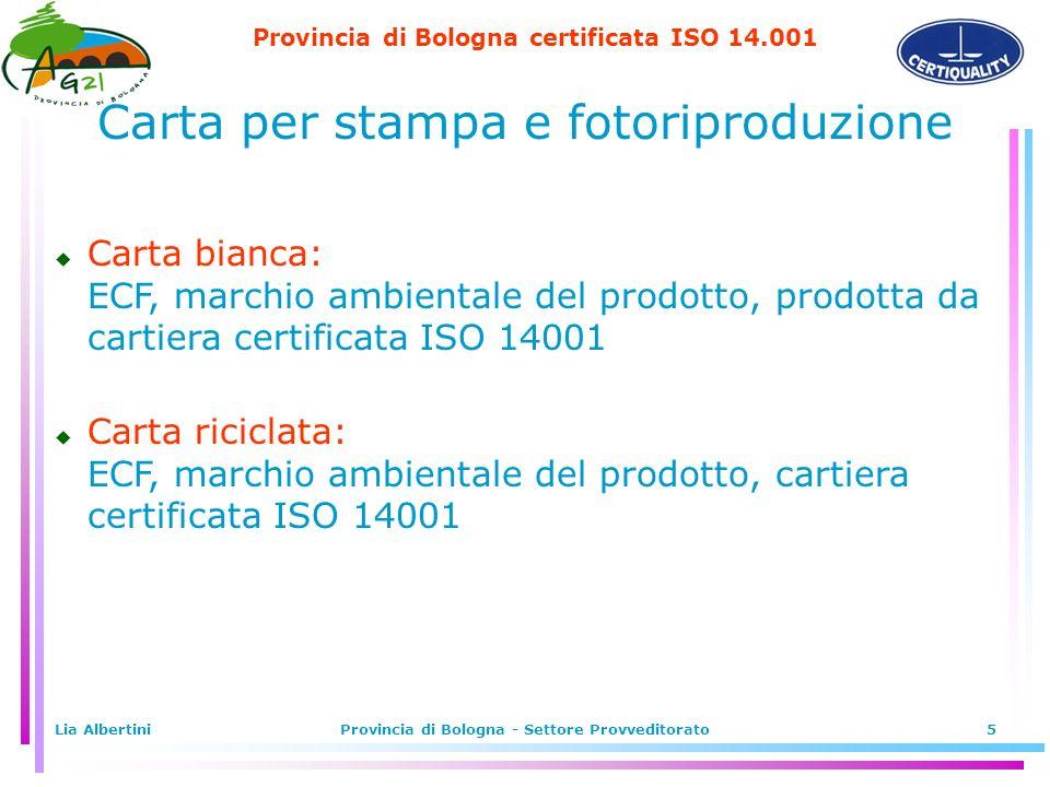 Provincia di Bologna certificata ISO 14.001 Lia AlbertiniProvincia di Bologna - Settore Provveditorato5 u Carta bianca: ECF, marchio ambientale del prodotto, prodotta da cartiera certificata ISO 14001 u Carta riciclata: ECF, marchio ambientale del prodotto, cartiera certificata ISO 14001 Carta per stampa e fotoriproduzione