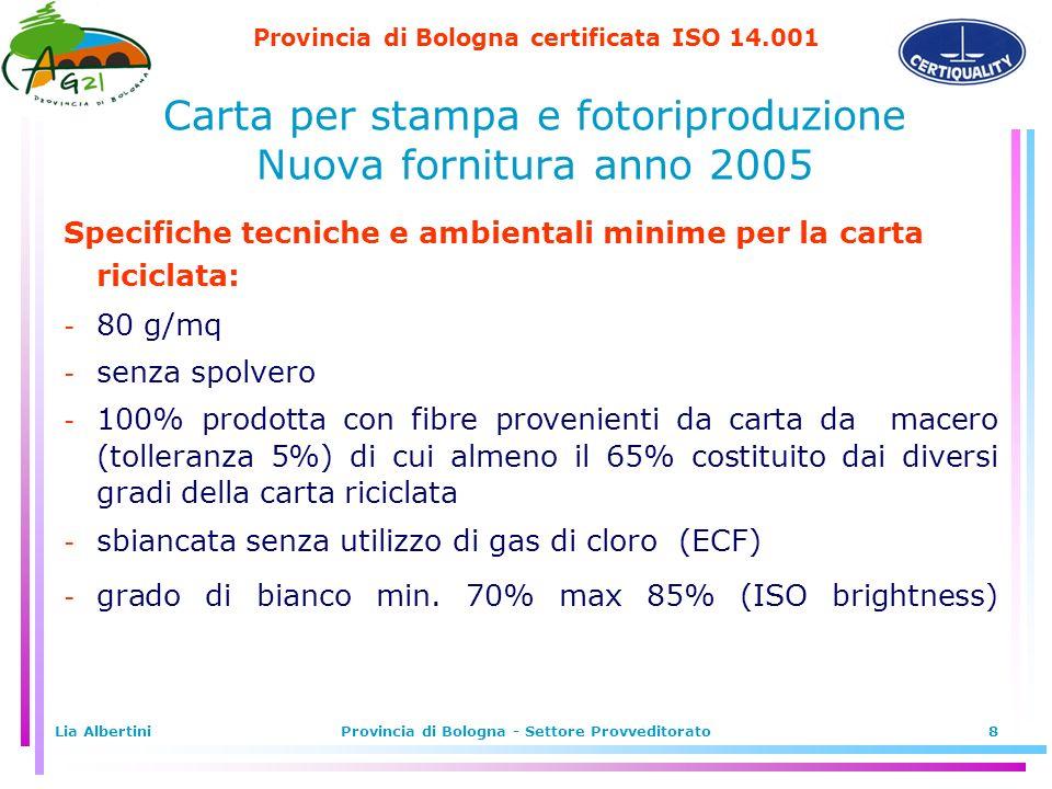 Provincia di Bologna certificata ISO 14.001 Lia AlbertiniProvincia di Bologna - Settore Provveditorato8 Specifiche tecniche e ambientali minime per la carta riciclata:  80 g/mq  senza spolvero  100% prodotta con fibre provenienti da carta da macero (tolleranza 5%) di cui almeno il 65% costituito dai diversi gradi della carta riciclata  sbiancata senza utilizzo di gas di cloro (ECF)  grado di bianco min.