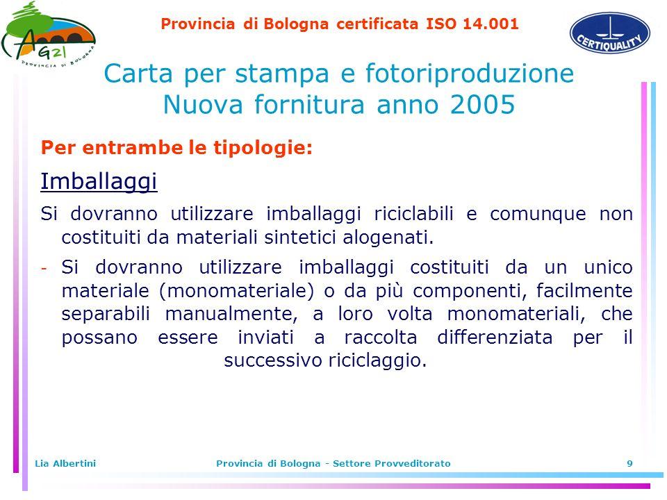 Provincia di Bologna certificata ISO 14.001 Lia AlbertiniProvincia di Bologna - Settore Provveditorato9 Per entrambe le tipologie: Imballaggi Si dovranno utilizzare imballaggi riciclabili e comunque non costituiti da materiali sintetici alogenati.