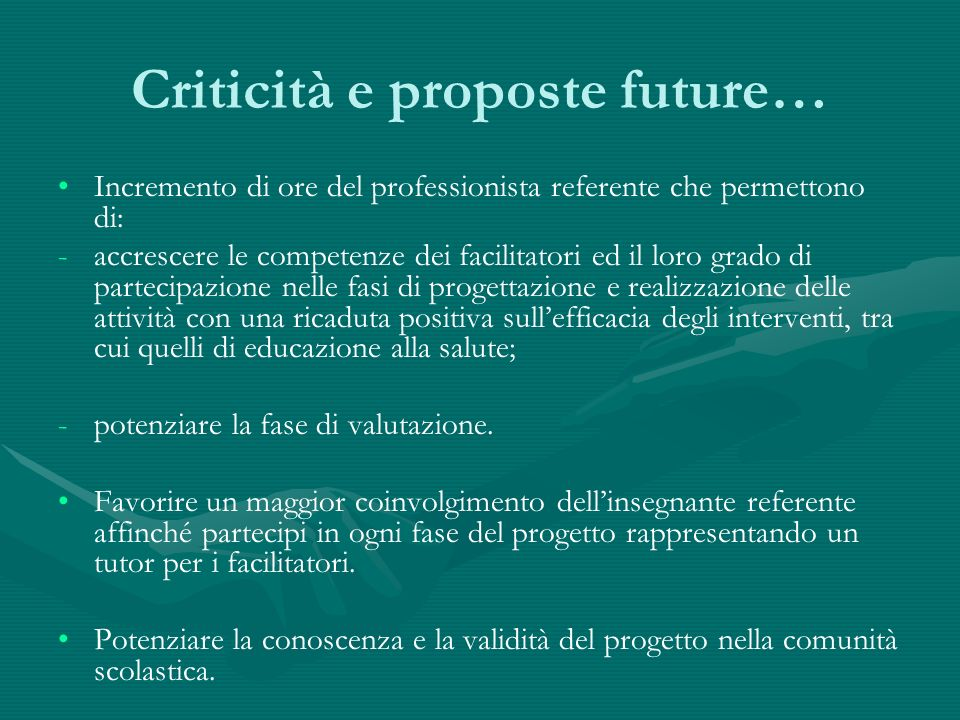 Criticità e proposte future… Incremento di ore del professionista referente che permettono di: - -accrescere le competenze dei facilitatori ed il loro