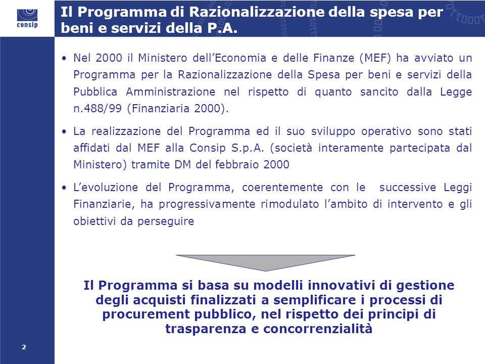 2 Nel 2000 il Ministero dellEconomia e delle Finanze (MEF) ha avviato un Programma per la Razionalizzazione della Spesa per beni e servizi della Pubblica Amministrazione nel rispetto di quanto sancito dalla Legge n.488/99 (Finanziaria 2000).