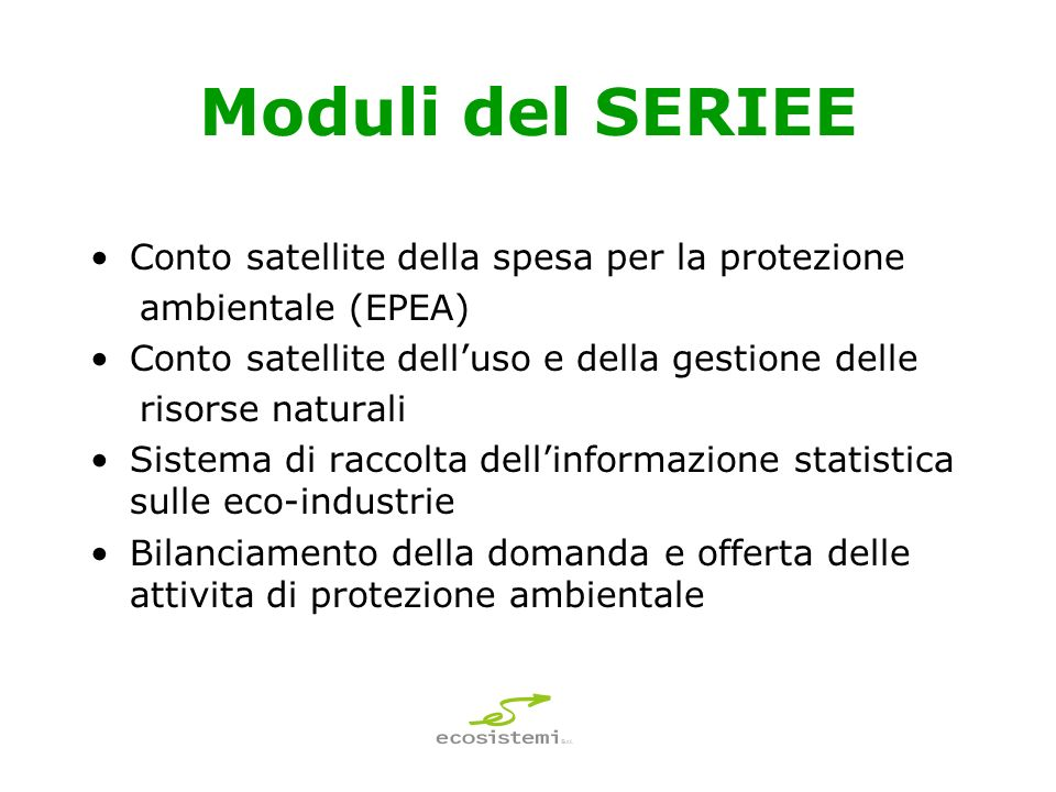 Moduli del SERIEE Conto satellite della spesa per la protezione ambientale (EPEA) Conto satellite delluso e della gestione delle risorse naturali Sistema di raccolta dellinformazione statistica sulle eco-industrie Bilanciamento della domanda e offerta delle attivita di protezione ambientale