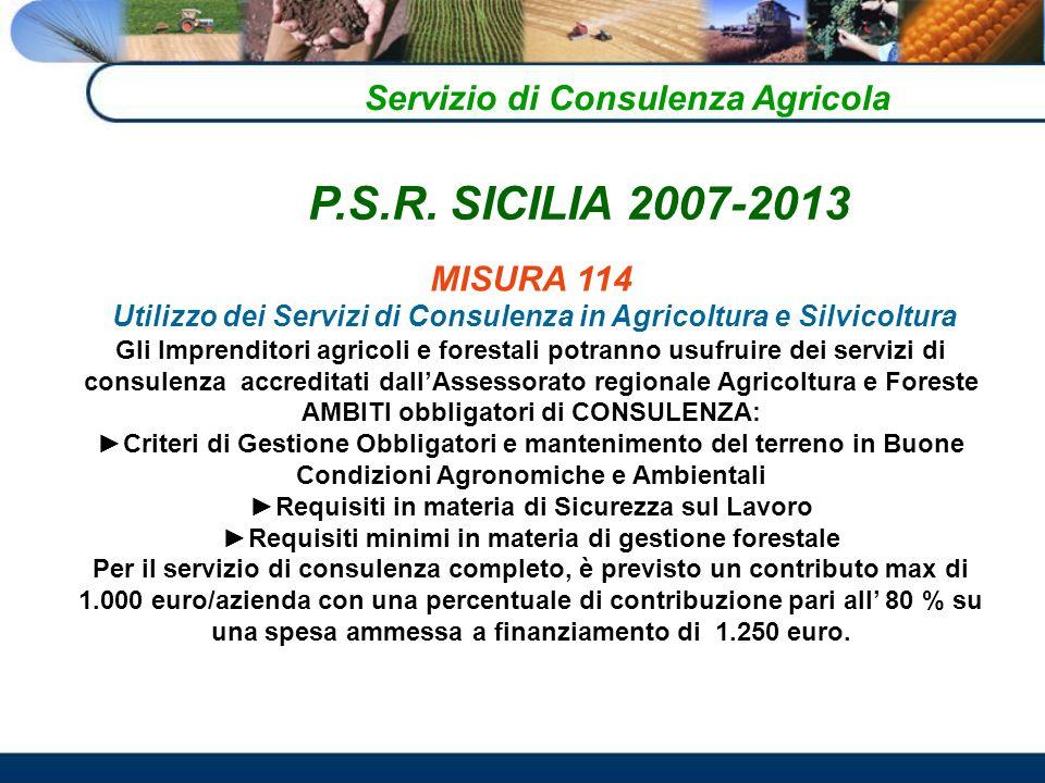 Servizio di Consulenza Agricola MISURA 114 Utilizzo dei Servizi di Consulenza in Agricoltura e Silvicoltura Gli Imprenditori agricoli e forestali potranno usufruire dei servizi di consulenza accreditati dallAssessorato regionale Agricoltura e Foreste AMBITI obbligatori di CONSULENZA: Criteri di Gestione Obbligatori e mantenimento del terreno in Buone Condizioni Agronomiche e Ambientali Requisiti in materia di Sicurezza sul Lavoro Requisiti minimi in materia di gestione forestale Per il servizio di consulenza completo, è previsto un contributo max di 1.000 euro/azienda con una percentuale di contribuzione pari all 80 % su una spesa ammessa a finanziamento di 1.250 euro.
