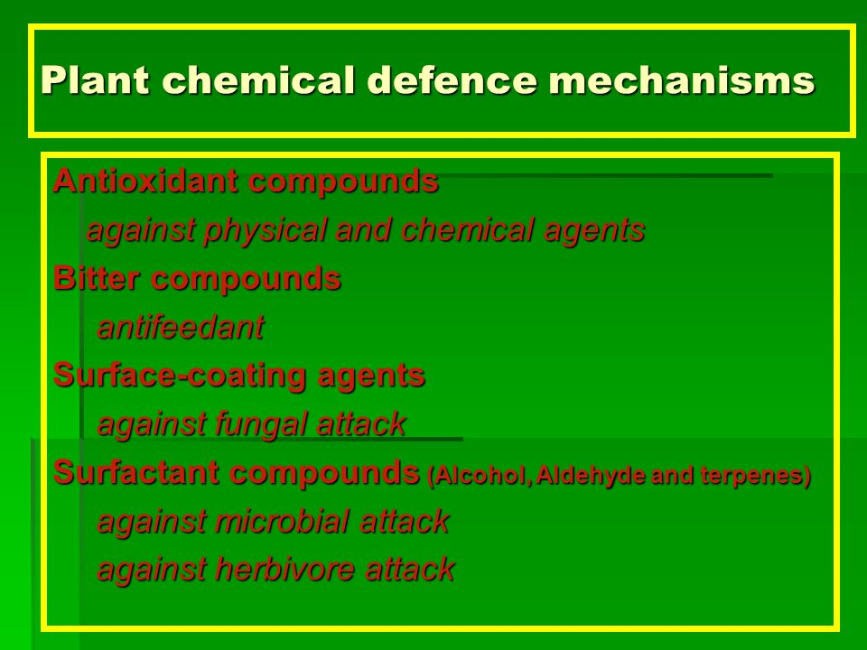 Plant chemical defence mechanisms Antioxidant compounds against physical and chemical agents Bitter compounds antifeedant Surface-coating agents against fungal attack Surfactant compounds (Alcohol, Aldehyde and terpenes) against microbial attack against herbivore attack